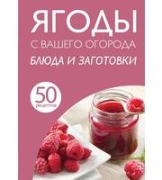 50 рецептов.  Ягоды с вашего огорода.  Блюда и заготовки