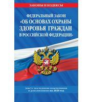 Федеральный закон «Об основах охраны здоровья граждан в РФ»:  текст с изм.  и доп.  на 2020г