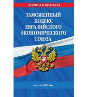 Таможенный кодекс Евразийского экономического союза:  текст на 2021 год