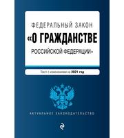 Федеральный закон «О гражданстве Российской Федерации».  Текст с изм.  на 2021 год