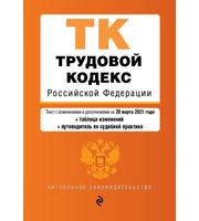 Трудовой кодекс Российской Федерации.  Текст с изм.  и доп.  на 20 марта 2021 года  (+ таблица изменений