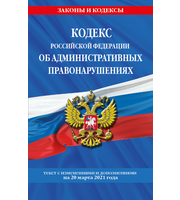 Кодекс РФ об административных правонарушениях  (КоАП РФ) :  текст с изм.  на 20 марта 2021 г.