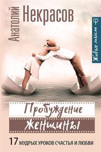 Издательство АСТ и редакция Прайм-Еврознак представляют: А. Некрасов, Л. Моторина «Пробуждение женщины. 17 мудрых уроков счастья и любви»